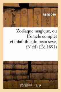 Zodiaque Magique, Ou L'Oracle Complet Et Infaillible Du Beau Sexe, (N Ed) (Ed.1891) by Asmodee