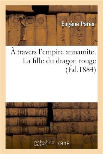 A Travers L'Empire Annamite. La Fille Du Dragon Rouge (Ed.1884) by Pares E.