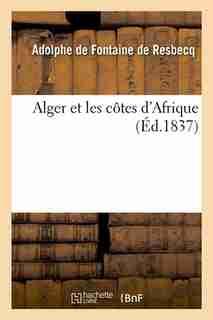 Alger Et Les Cotes D'Afrique (Ed.1837) by De Fontaine De Resbecq a.