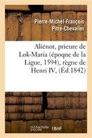 Alienor, Prieure de Lok-Maria (Epoque de La Ligue, 1594), Regne de Henri IV, (Ed.1842)