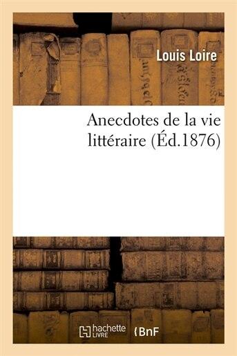 Anecdotes de La Vie Litteraire (Ed.1876) by Loire L.