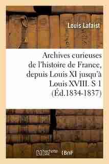 Archives Curieuses de L'Histoire de France, Depuis Louis XI Jusqu'a Louis XVIII. S 1 (Ed.1834-1837) by Louis Lafaist