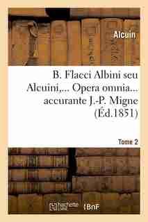 B. Flacci Albini Seu Alcuini, ... Opera Omnia... Accurante J.-P. Migne, .... Tome 2 by Alcuin