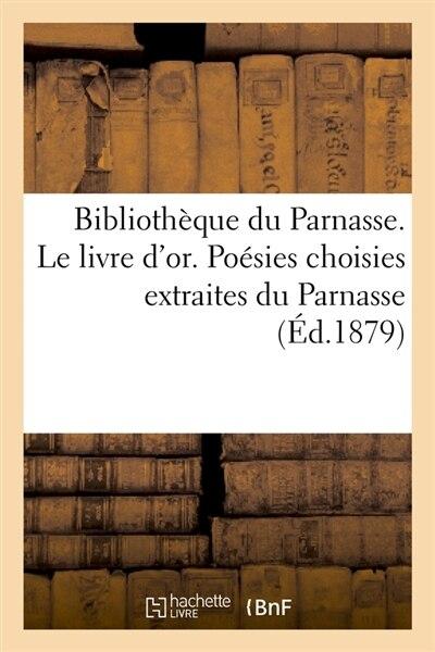 Bibliotheque Du Parnasse. Le Livre D'Or. Poesies Choisies Extraites Du Parnasse (Ed.1879) by Sans Auteur