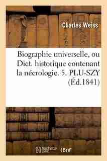 Biographie Universelle, Ou Dict. Historique Contenant La Necrologie. 5. Plu-Szy (Ed.1841) by Sans Auteur