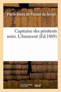 Capitaine Des Penitents Noirs. L'Innocent (Ed.1869) by De Ponson Du Terrail P. a.