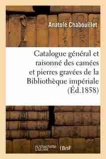 Catalogue General Et Raisonne Des Camees Et Pierres Gravees de La Bibliotheque Imperiale (Ed.1858) by Chabouillet a.