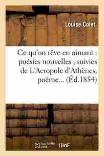 Ce Qu'on Reve En Aimant: Poesies Nouvelles; Suivies de L'Acropole D'Athenes, Poeme... (Ed.1854) by Colet L.