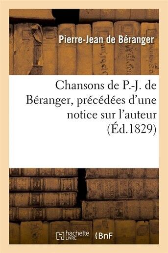 Chansons de P.-J. de Beranger, Precedees D'Une Notice Sur L'Auteur (Ed.1829) by De Beranger P. J.