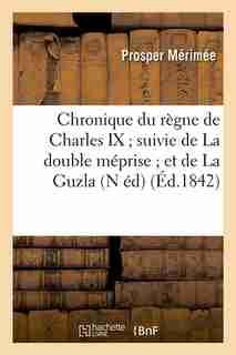 Chronique Du Regne de Charles IX; Suivie de La Double Meprise; Et de La Guzla (N Ed) (Ed.1842) by Prosper Merimee