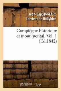 Compiegne Historique Et Monumental. Vol. 1 (Ed.1842) by Lambert De Ballyhier J.