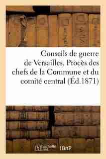 Conseils de Guerre de Versailles. Proces Des Chefs de La Commune Et Du Comite Central (Ed.1871) by Sans Auteur