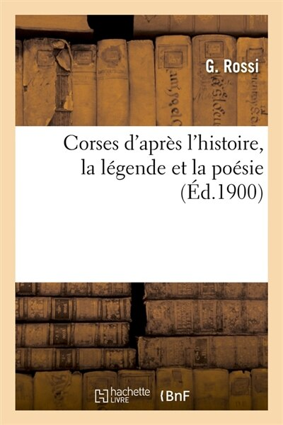 Corses D'Apres L'Histoire, La Legende Et La Poesie (Ed.1900) by Rossi G.
