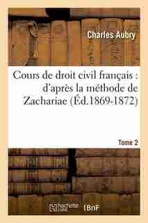 Cours de Droit Civil Francais: D'Apres La Methode de Zachariae. Tome 2 (Ed.1869-1872) by Aubry C.