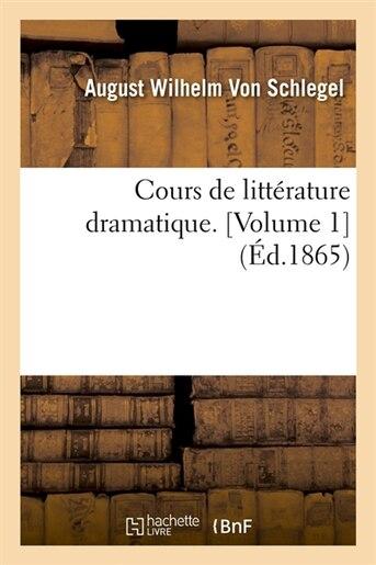 Cours de Litterature Dramatique. [Volume 1] (Ed.1865) de August Wilhelm Von Schlegel