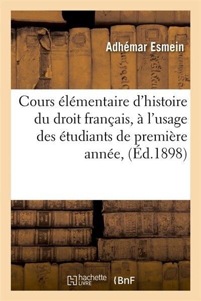 Cours Elementaire D'Histoire Du Droit Francais, A L'Usage Des Etudiants de Premiere Annee, (Ed.1898) by Esmein a.