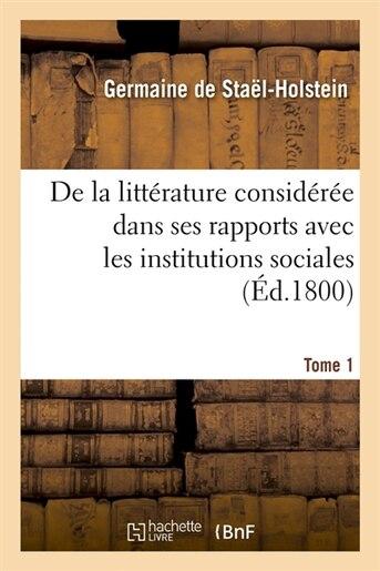 de La Litterature Consideree Dans Ses Rapports Avec Les Institutions Sociales. Tome 1 (Ed.1800) by De Stael Holstein G.
