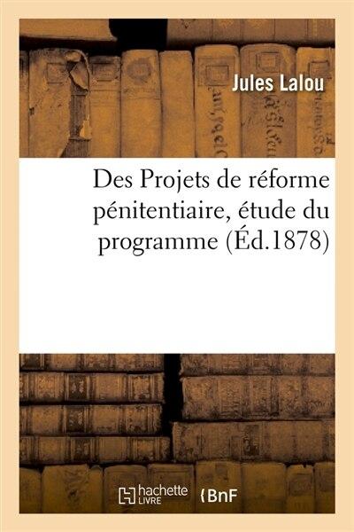 Des Projets de Reforme Penitentiaire, Etude Du Programme (Ed.1878) by Lalou J.