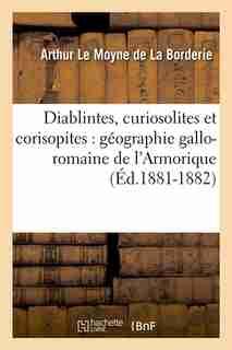 Diablintes, Curiosolites Et Corisopites: Geographie Gallo-Romaine de L'Armorique (Ed.1881-1882) by Le Moyne De La Borderie a.