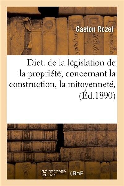 Dict. de La Legislation de La Propriete, Concernant La Construction, La Mitoyennete, (Ed.1890) by Rozet G.