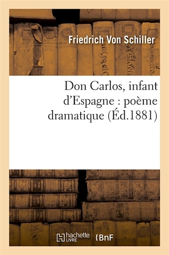 Don Carlos, Infant D'Espagne: Poeme Dramatique (Ed.1881) by Friedrich Von Schiller