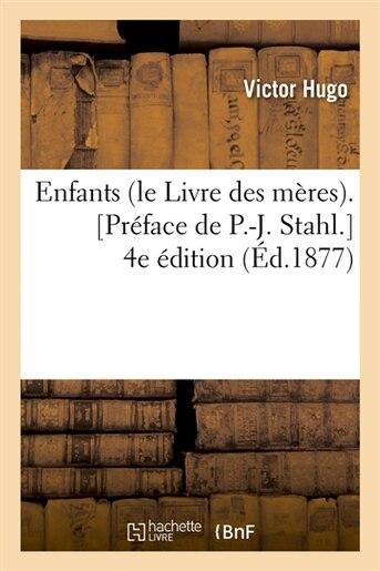 Enfants (Le Livre Des Meres). [Preface de P.-J. Stahl.] 4e Edition (Ed.1877) by Victor Hugo