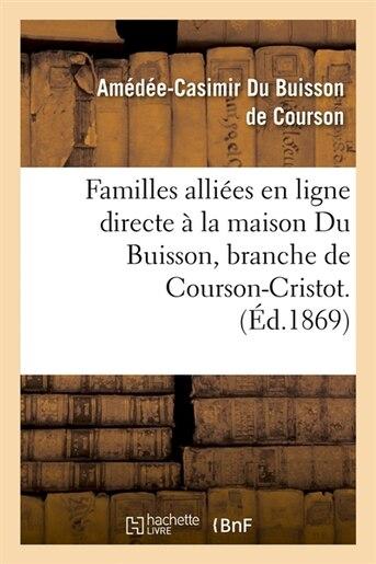 Familles Alliees En Ligne Directe a la Maison Du Buisson, Branche de Courson-Cristot. (Ed.1869) by Du Buisson De Courson a. C.