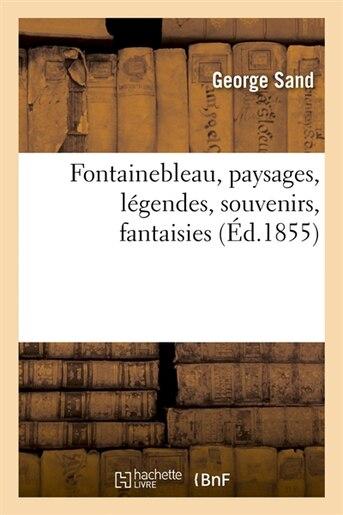 Fontainebleau, Paysages, Legendes, Souvenirs, Fantaisies (Ed.1855) by George Sand