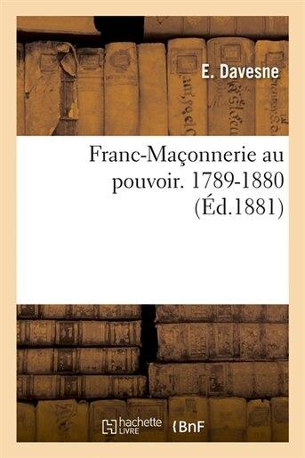 Franc-Maconnerie Au Pouvoir. 1789-1880 (Ed.1881) by SANS AUTEUR