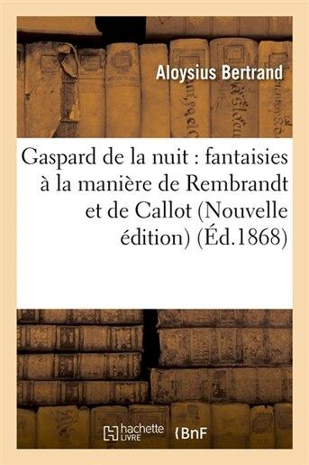 Gaspard de La Nuit: Fantaisies a la Maniere de Rembrandt Et de Callot (Nouvelle Edition) (Ed.1868) by Alexis Bertrand