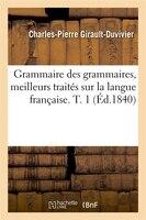 Grammaire Des Grammaires, Meilleurs Traites Sur La Langue Francaise. T. 1 (Ed.1840)