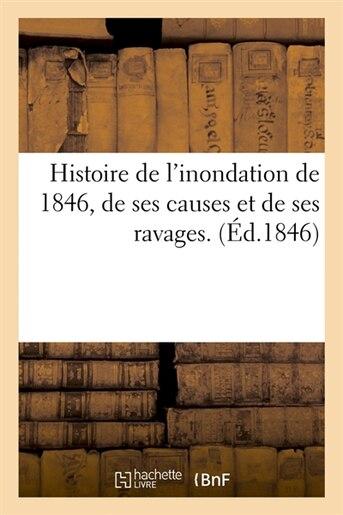 Histoire de L'Inondation de 1846, de Ses Causes Et de Ses Ravages. (Ed.1846) by SANS AUTEUR