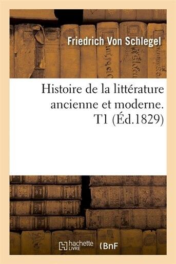 Histoire de La Litterature Ancienne Et Moderne. T1 (Ed.1829) de Von Schlegel F.