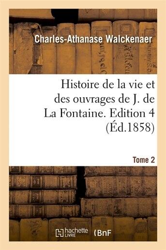 Histoire de La Vie Et Des Ouvrages de J. de La Fontaine. Tome 2, Edition 4 (Ed.1858) by Walckenaer C. a.