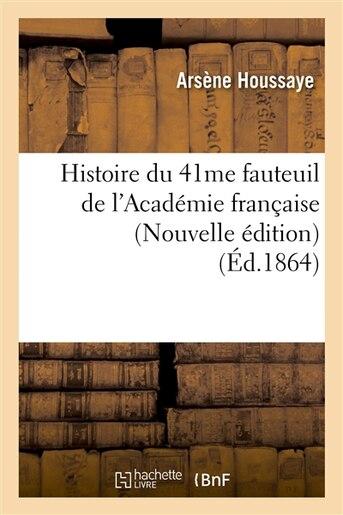 Histoire Du 41me Fauteuil de L'Academie Francaise (Nouvelle Edition) (Ed.1864) by Houssaye a.