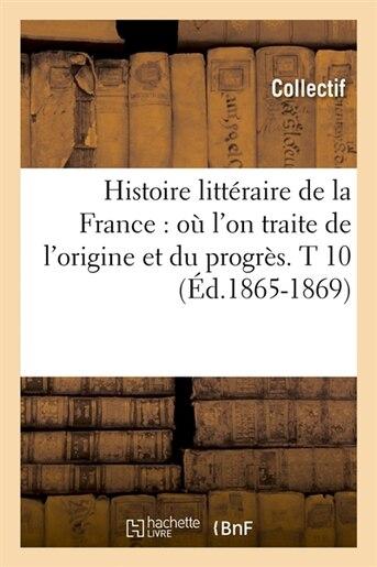 Histoire Litteraire de La France: O L'On Traite de L'Origine Et Du Progres. T 10 (Ed.1865-1869) by Collectif