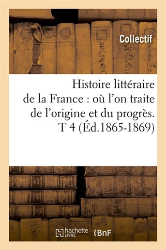 Histoire Litteraire de La France: O L'On Traite de L'Origine Et Du Progres. T 4 (Ed.1865-1869) by Collectif