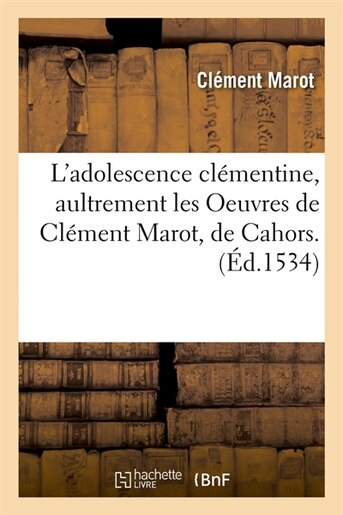 L'Adolescence Clementine, Aultrement Les Oeuvres de Clement Marot, de Cahors. (Ed.1534) by Marot C.
