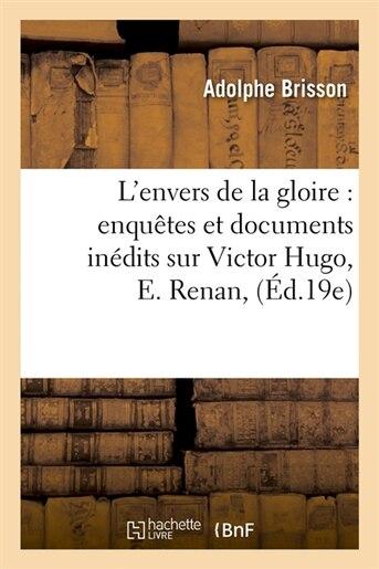 L'Envers de La Gloire: Enquetes Et Documents Inedits Sur Victor Hugo, E. Renan, (Ed.19e) de Brisson a.