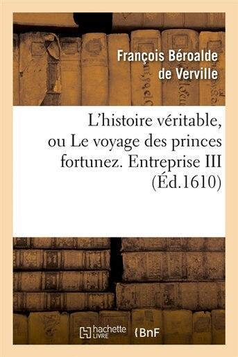 L'Histoire Veritable, Ou Le Voyage Des Princes Fortunez. Entreprise III (Ed.1610) de Beroalde De Verville F.