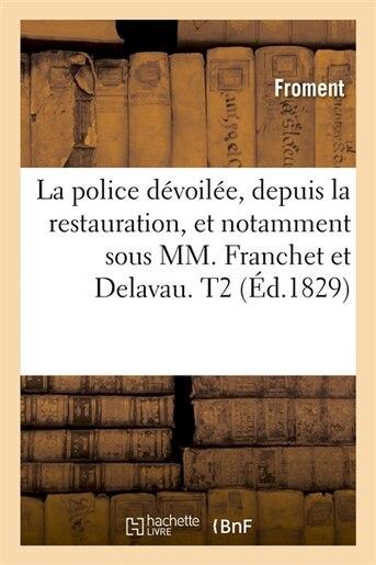 La Police Devoilee, Depuis La Restauration, Et Notamment Sous MM. Franchet Et Delavau. T2 (Ed.1829) by Froment