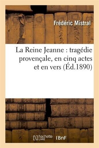 La Reine Jeanne: Tragedie Provencale, En Cinq Actes Et En Vers (Ed.1890) by Frederic Mistral
