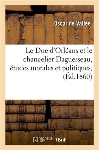 Le Duc D'Orleans Et Le Chancelier Daguesseau, Etudes Morales Et Politiques, (Ed.1860) by De Vallee O.