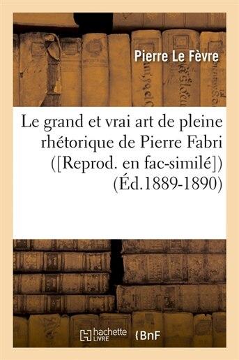 Le Grand Et Vrai Art de Pleine Rhetorique de Pierre Fabri ([Reprod. En Fac-Simile]) (Ed.1889-1890) by Le Fevre P.