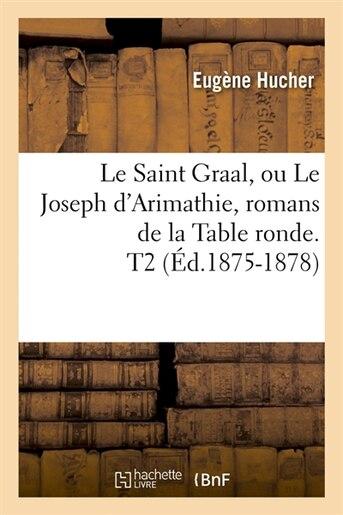 Le Saint Graal, Ou Le Joseph D'Arimathie, Romans de La Table Ronde. T2 (Ed.1875-1878) by SANS AUTEUR