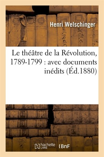 Le Theatre de La Revolution, 1789-1799: Avec Documents Inedits (Ed.1880) by Welschinger H.