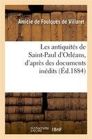 Les Antiquites de Saint-Paul D'Orleans, D'Apres Des Documents Inedits