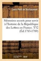 Memoires Secrets Pour Servir A L'Histoire de La Republique Des Lettres En France. T32 (Ed.1783-1789)