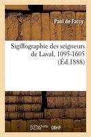Sigillographie Des Seigneurs de Laval, 1095-1605 (Ed.1888)