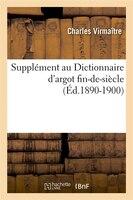 Supplement Au Dictionnaire D'Argot Fin-de-Siecle (Ed.1890-1900)